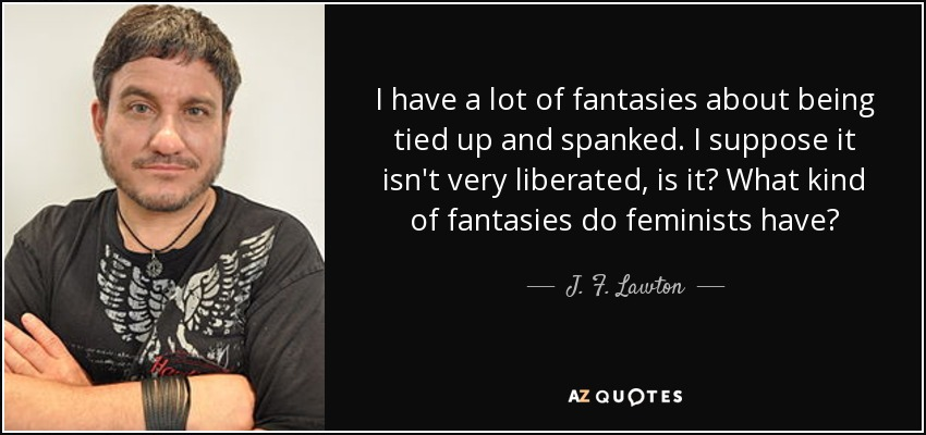 I have a lot of fantasies about being tied up and spanked. I suppose it isn't very liberated, is it? What kind of fantasies do feminists have? - J. F. Lawton