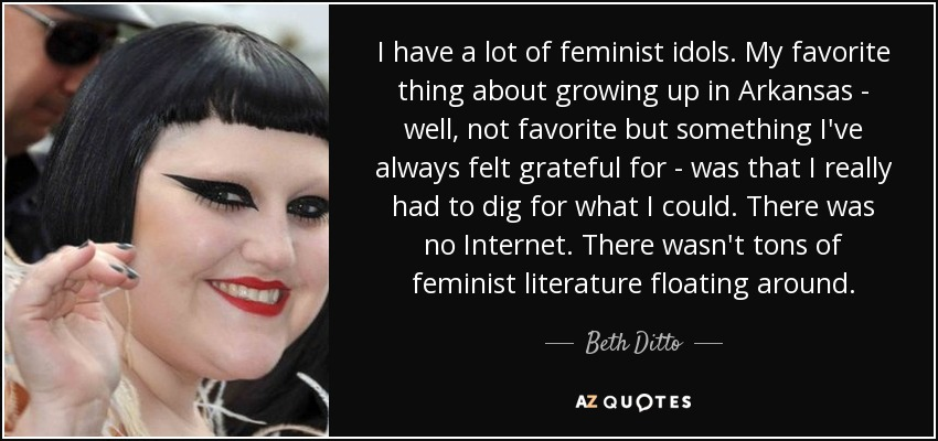 I have a lot of feminist idols. My favorite thing about growing up in Arkansas - well, not favorite but something I've always felt grateful for - was that I really had to dig for what I could. There was no Internet. There wasn't tons of feminist literature floating around. - Beth Ditto
