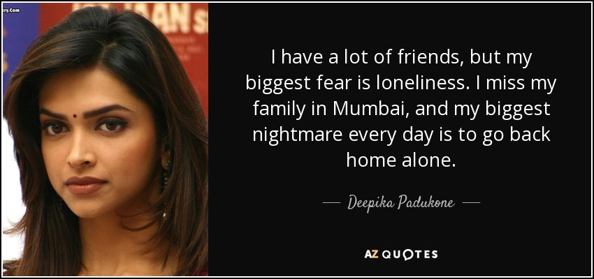 I have a lot of friends, but my biggest fear is loneliness. I miss my family in Mumbai, and my biggest nightmare every day is to go back home alone. - Deepika Padukone