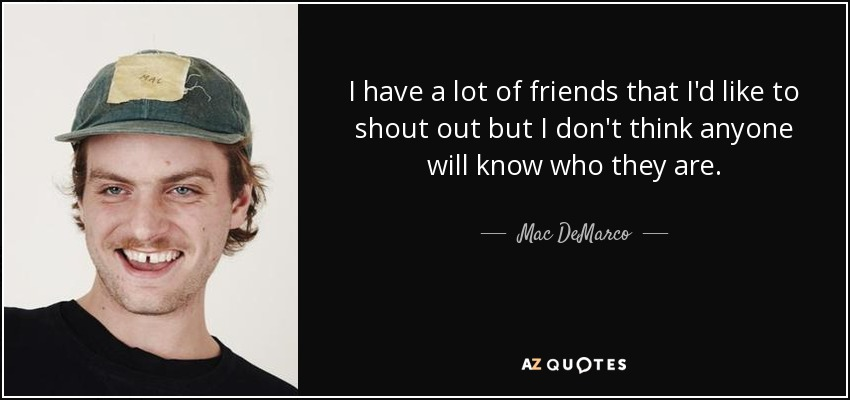 I have a lot of friends that I'd like to shout out but I don't think anyone will know who they are. - Mac DeMarco