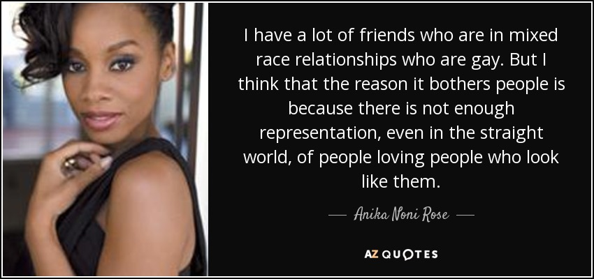 I have a lot of friends who are in mixed race relationships who are gay. But I think that the reason it bothers people is because there is not enough representation, even in the straight world, of people loving people who look like them. - Anika Noni Rose