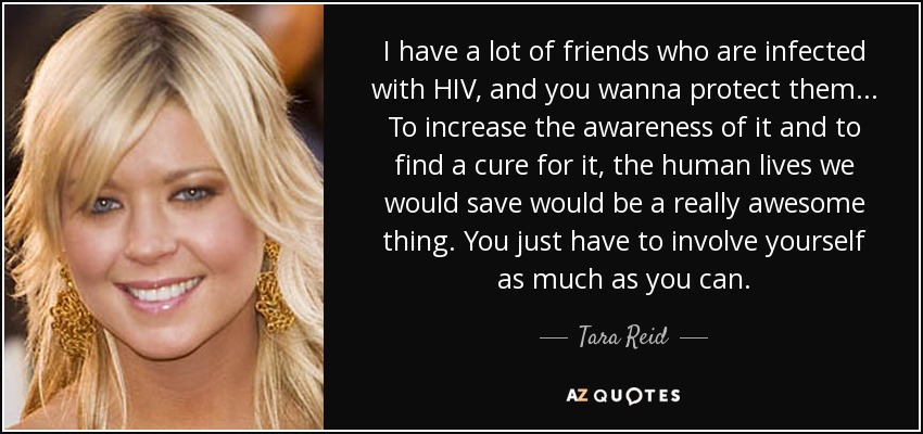 I have a lot of friends who are infected with HIV, and you wanna protect them... To increase the awareness of it and to find a cure for it, the human lives we would save would be a really awesome thing. You just have to involve yourself as much as you can. - Tara Reid