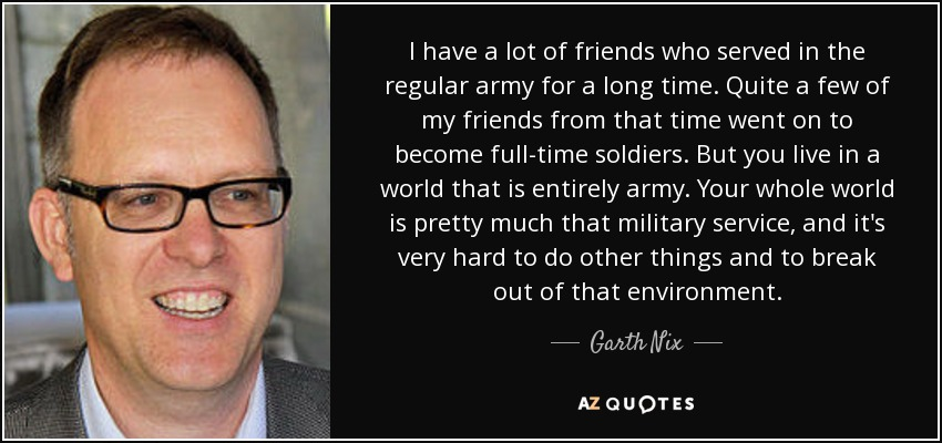 I have a lot of friends who served in the regular army for a long time. Quite a few of my friends from that time went on to become full-time soldiers. But you live in a world that is entirely army. Your whole world is pretty much that military service, and it's very hard to do other things and to break out of that environment. - Garth Nix