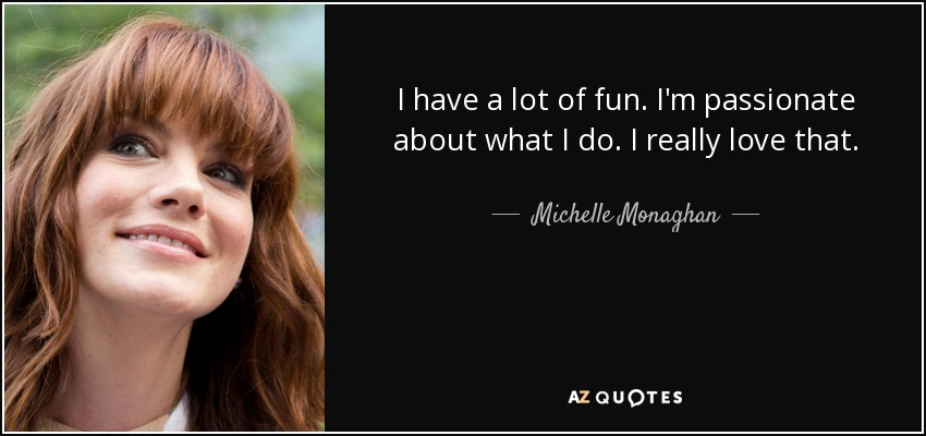I have a lot of fun. I'm passionate about what I do. I really love that. - Michelle Monaghan
