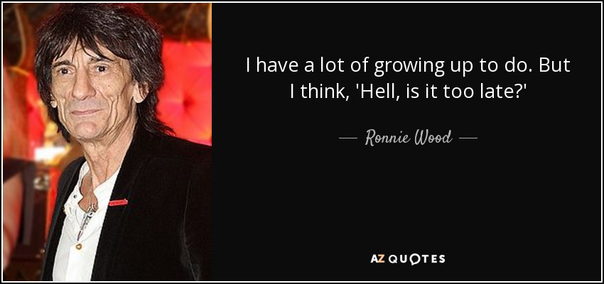 I have a lot of growing up to do. But I think, 'Hell, is it too late?' - Ronnie Wood