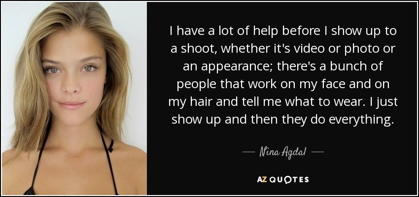 I have a lot of help before I show up to a shoot, whether it's video or photo or an appearance; there's a bunch of people that work on my face and on my hair and tell me what to wear. I just show up and then they do everything. - Nina Agdal