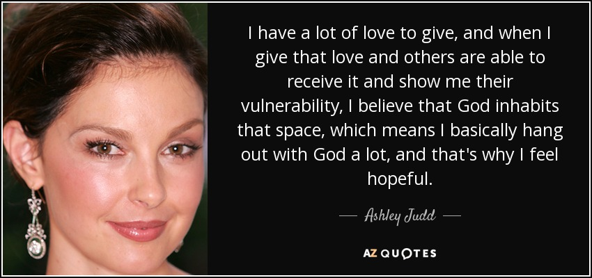 I have a lot of love to give, and when I give that love and others are able to receive it and show me their vulnerability, I believe that God inhabits that space, which means I basically hang out with God a lot, and that's why I feel hopeful. - Ashley Judd