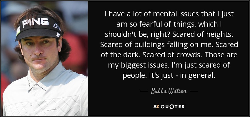 I have a lot of mental issues that I just am so fearful of things, which I shouldn't be, right? Scared of heights. Scared of buildings falling on me. Scared of the dark. Scared of crowds. Those are my biggest issues. I'm just scared of people. It's just - in general. - Bubba Watson