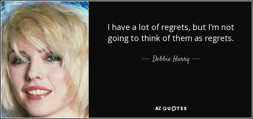 I have a lot of regrets, but I'm not going to think of them as regrets. - Debbie Harry