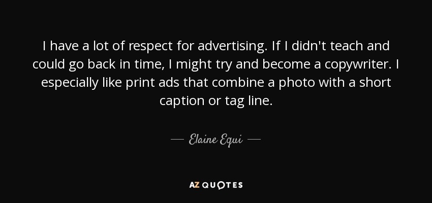 I have a lot of respect for advertising. If I didn't teach and could go back in time, I might try and become a copywriter. I especially like print ads that combine a photo with a short caption or tag line. - Elaine Equi