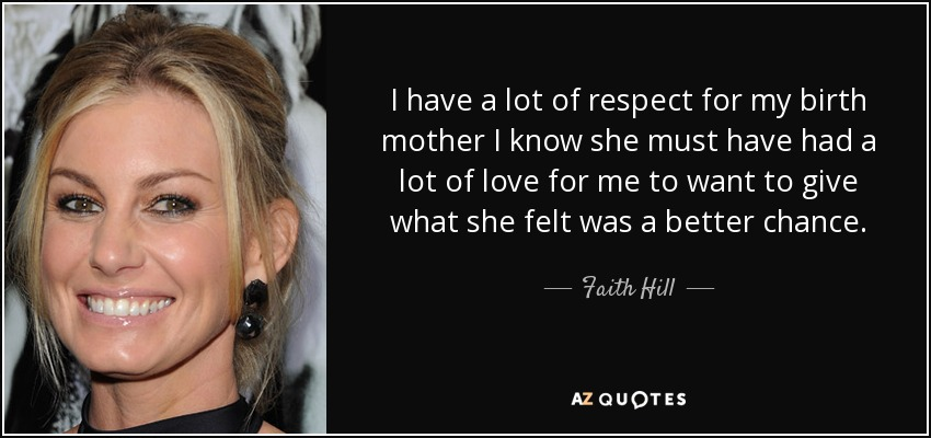 I have a lot of respect for my birth mother I know she must have had a lot of love for me to want to give what she felt was a better chance. - Faith Hill