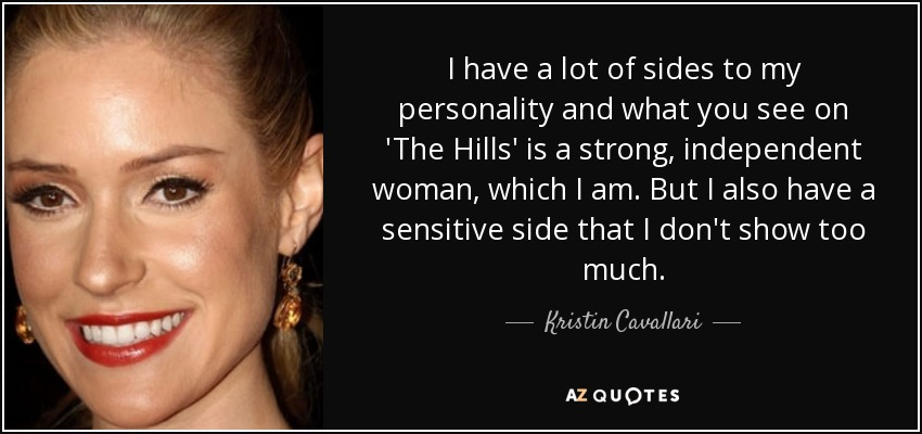 I have a lot of sides to my personality and what you see on 'The Hills' is a strong, independent woman, which I am. But I also have a sensitive side that I don't show too much. - Kristin Cavallari