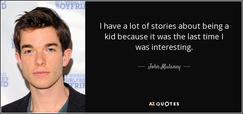 I have a lot of stories about being a kid because it was the last time I was interesting. - John Mulaney