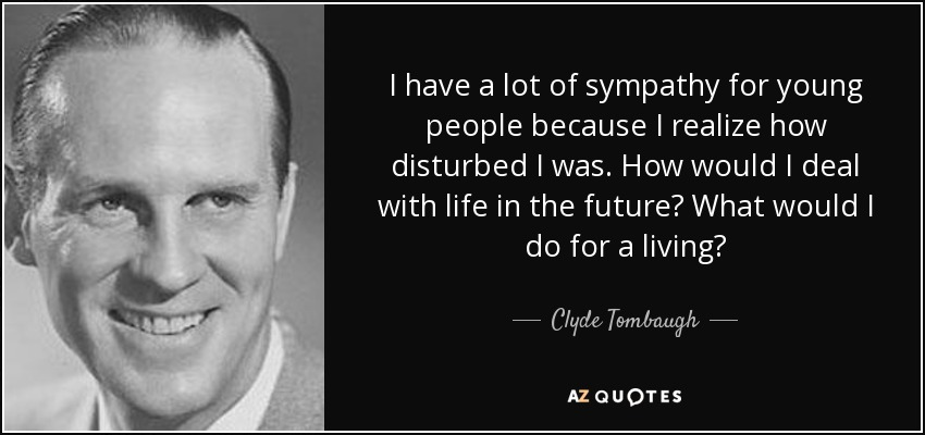 I have a lot of sympathy for young people because I realize how disturbed I was. How would I deal with life in the future? What would I do for a living? - Clyde Tombaugh