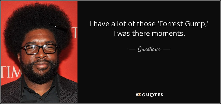 I have a lot of those 'Forrest Gump,' I-was-there moments. - Questlove