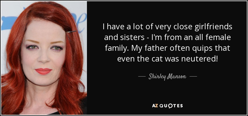 I have a lot of very close girlfriends and sisters - I'm from an all female family. My father often quips that even the cat was neutered! - Shirley Manson