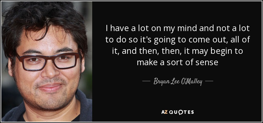 I have a lot on my mind and not a lot to do so it's going to come out, all of it, and then, then, it may begin to make a sort of sense - Bryan Lee O'Malley
