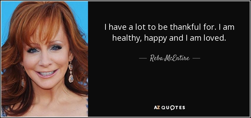 I have a lot to be thankful for. I am healthy, happy and I am loved. - Reba McEntire