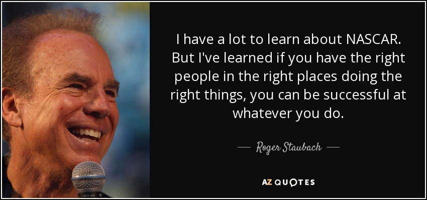 I have a lot to learn about NASCAR. But I've learned if you have the right people in the right places doing the right things, you can be successful at whatever you do. - Roger Staubach