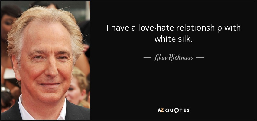 I have a love-hate relationship with white silk. - Alan Rickman
