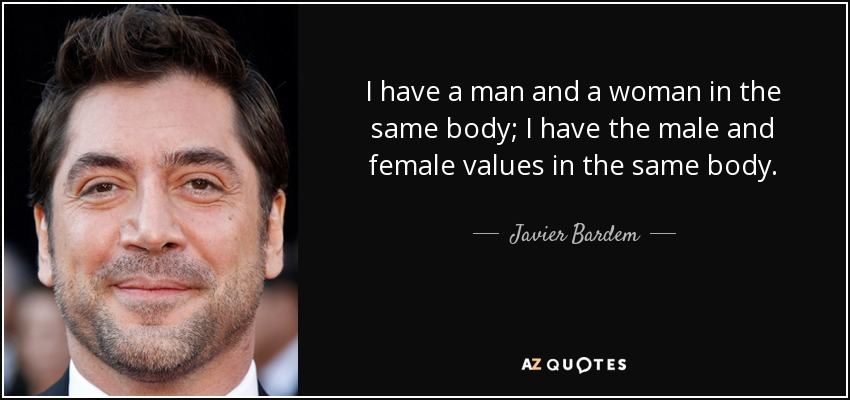 I have a man and a woman in the same body; I have the male and female values in the same body. - Javier Bardem