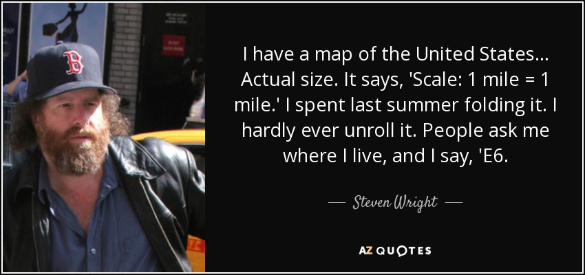 I have a map of the United States... Actual size. It says, 'Scale: 1 mile = 1 mile.' I spent last summer folding it. I hardly ever unroll it. People ask me where I live, and I say, 'E6. - Steven Wright