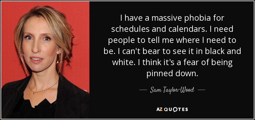 I have a massive phobia for schedules and calendars. I need people to tell me where I need to be. I can't bear to see it in black and white. I think it's a fear of being pinned down. - Sam Taylor-Wood