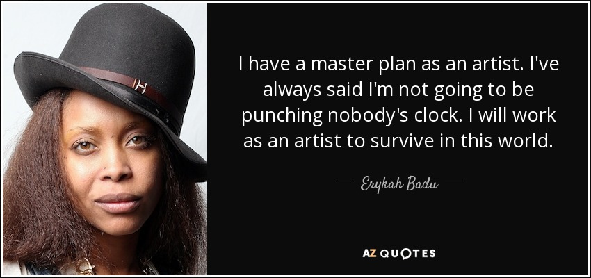 I have a master plan as an artist. I've always said I'm not going to be punching nobody's clock. I will work as an artist to survive in this world. - Erykah Badu
