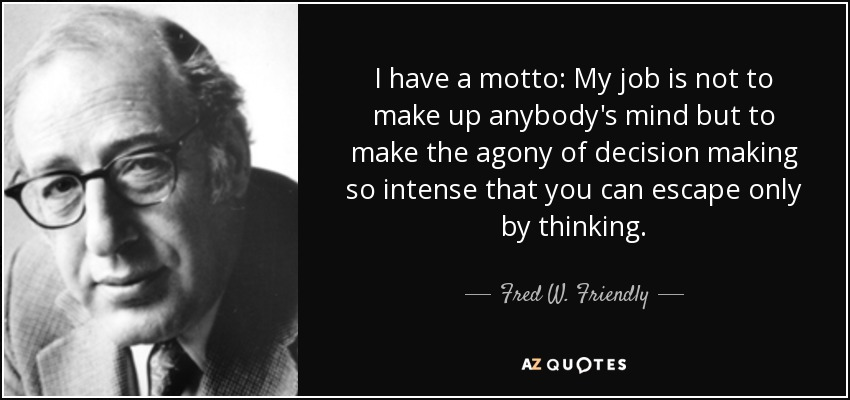 I have a motto: My job is not to make up anybody's mind but to make the agony of decision making so intense that you can escape only by thinking. - Fred W. Friendly