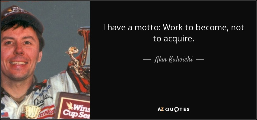 I have a motto: Work to become, not to acquire. - Alan Kulwicki