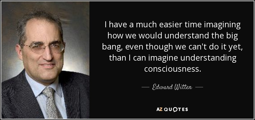 I have a much easier time imagining how we would understand the big bang, even though we can't do it yet, than I can imagine understanding consciousness. - Edward Witten
