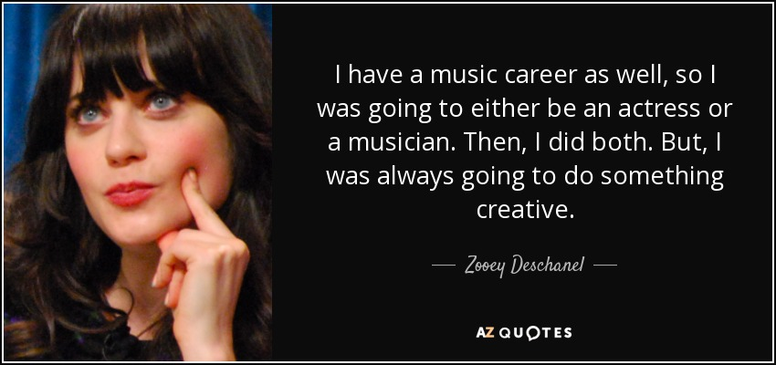I have a music career as well, so I was going to either be an actress or a musician. Then, I did both. But, I was always going to do something creative. - Zooey Deschanel