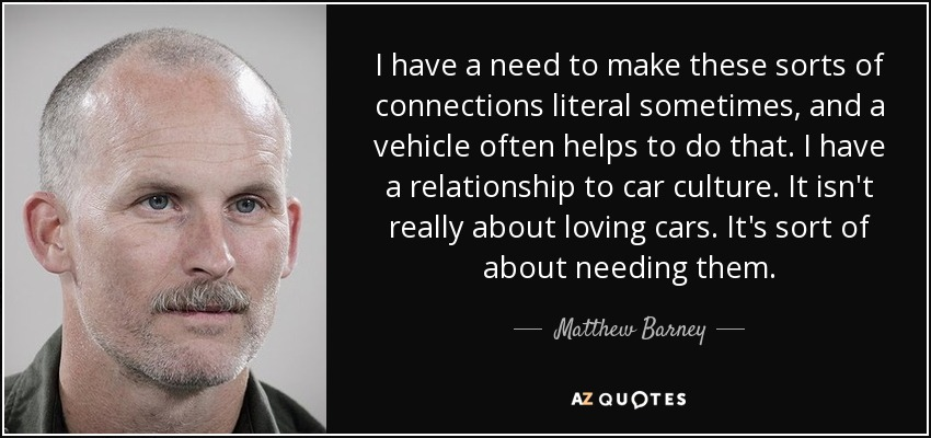 I have a need to make these sorts of connections literal sometimes, and a vehicle often helps to do that. I have a relationship to car culture. It isn't really about loving cars. It's sort of about needing them. - Matthew Barney