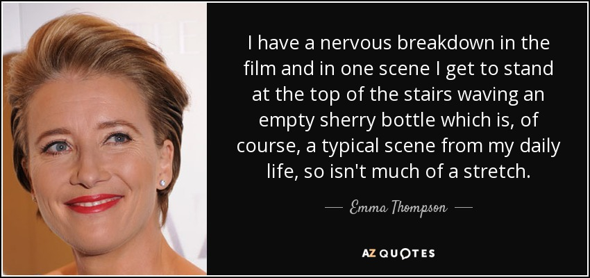 I have a nervous breakdown in the film and in one scene I get to stand at the top of the stairs waving an empty sherry bottle which is, of course, a typical scene from my daily life, so isn't much of a stretch. - Emma Thompson
