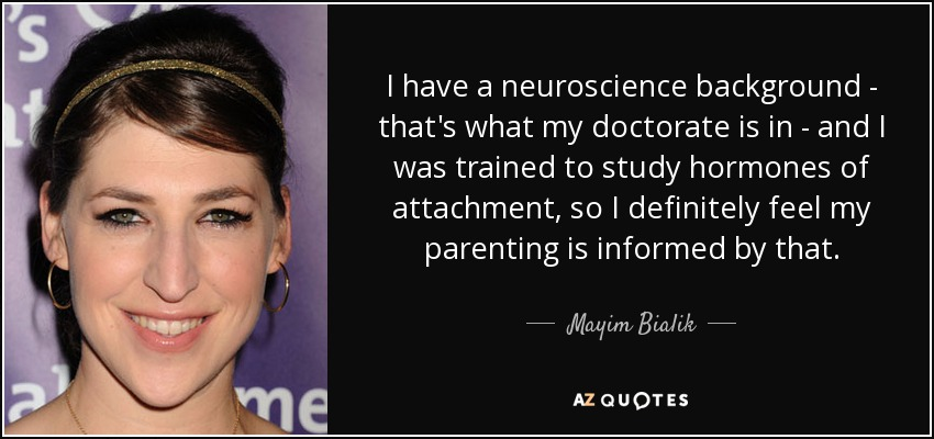 I have a neuroscience background - that's what my doctorate is in - and I was trained to study hormones of attachment, so I definitely feel my parenting is informed by that. - Mayim Bialik