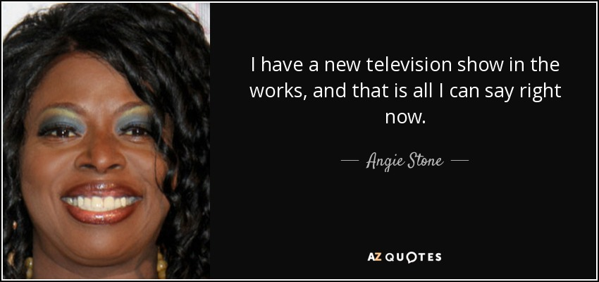 I have a new television show in the works, and that is all I can say right now. - Angie Stone