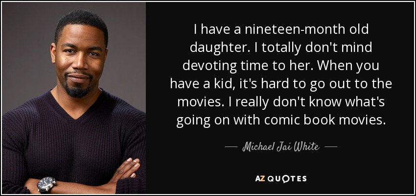 I have a nineteen-month old daughter. I totally don't mind devoting time to her. When you have a kid, it's hard to go out to the movies. I really don't know what's going on with comic book movies. - Michael Jai White