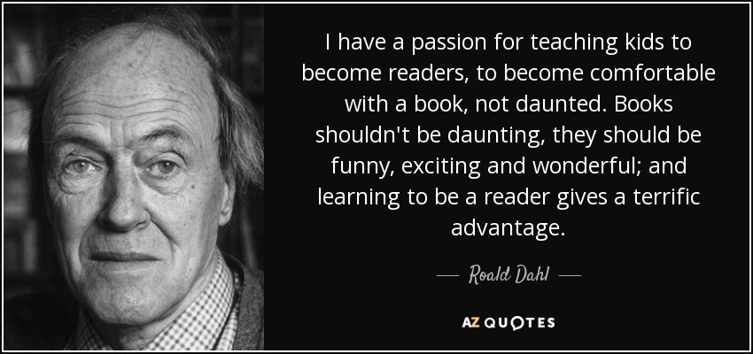 I have a passion for teaching kids to become readers, to become comfortable with a book, not daunted. Books shouldn't be daunting, they should be funny, exciting and wonderful; and learning to be a reader gives a terrific advantage. - Roald Dahl