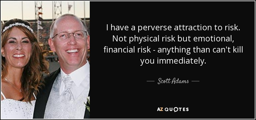 I have a perverse attraction to risk. Not physical risk but emotional, financial risk - anything than can't kill you immediately. - Scott Adams