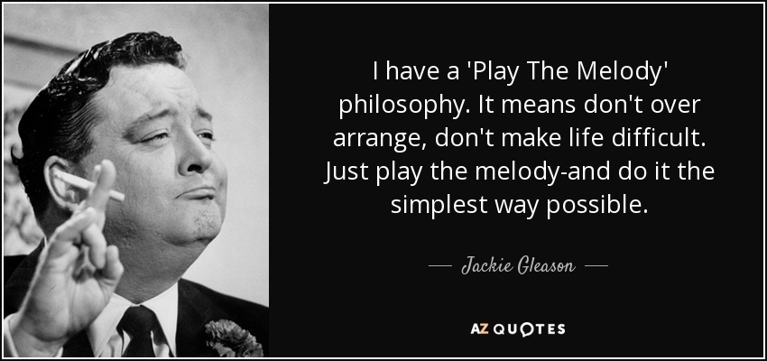 I have a 'Play The Melody' philosophy. It means don't over arrange, don't make life difficult. Just play the melody-and do it the simplest way possible. - Jackie Gleason