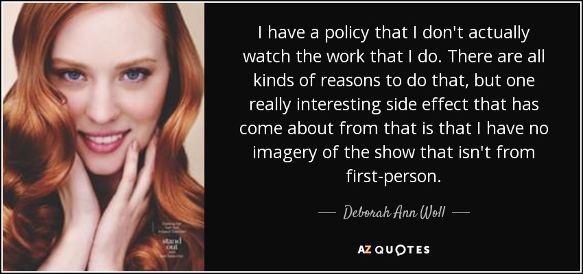 I have a policy that I don't actually watch the work that I do. There are all kinds of reasons to do that, but one really interesting side effect that has come about from that is that I have no imagery of the show that isn't from first-person. - Deborah Ann Woll