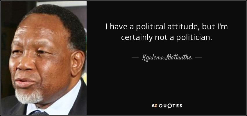 I have a political attitude, but I'm certainly not a politician. - Kgalema Motlanthe