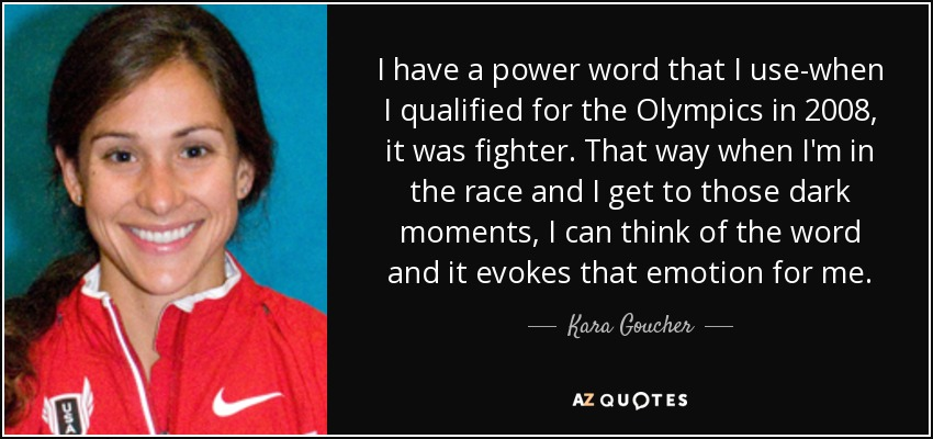 I have a power word that I use-when I qualified for the Olympics in 2008, it was fighter. That way when I'm in the race and I get to those dark moments, I can think of the word and it evokes that emotion for me. - Kara Goucher