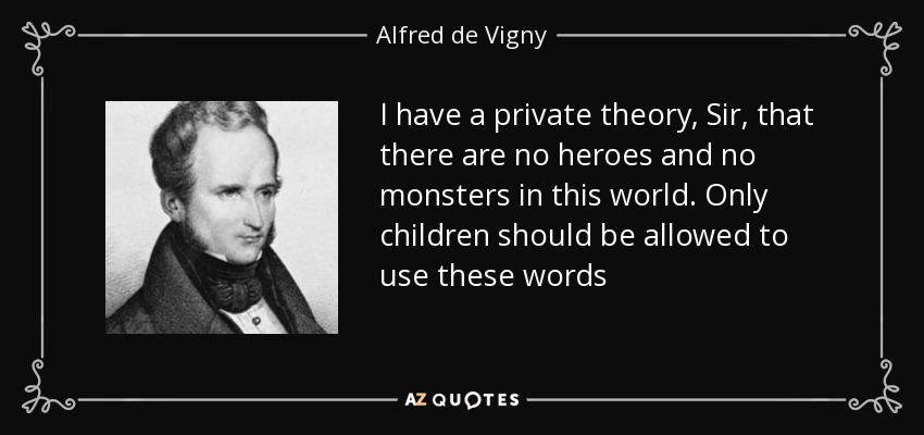 I have a private theory, Sir, that there are no heroes and no monsters in this world. Only children should be allowed to use these words - Alfred de Vigny
