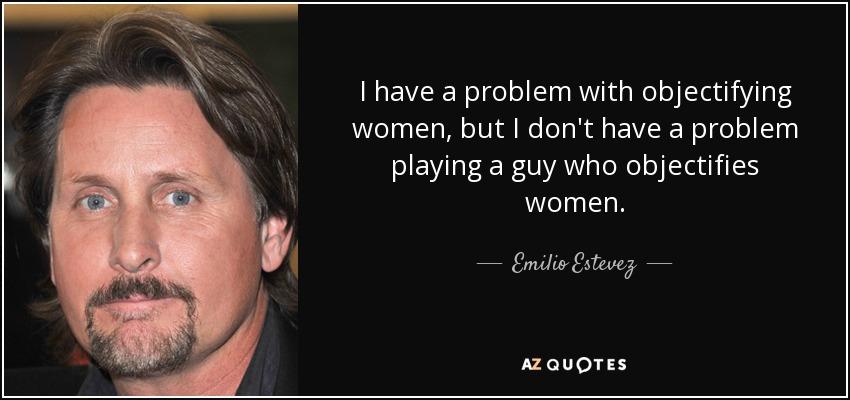 I have a problem with objectifying women, but I don't have a problem playing a guy who objectifies women. - Emilio Estevez