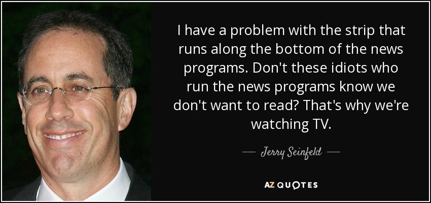 I have a problem with the strip that runs along the bottom of the news programs. Don't these idiots who run the news programs know we don't want to read? That's why we're watching TV. - Jerry Seinfeld