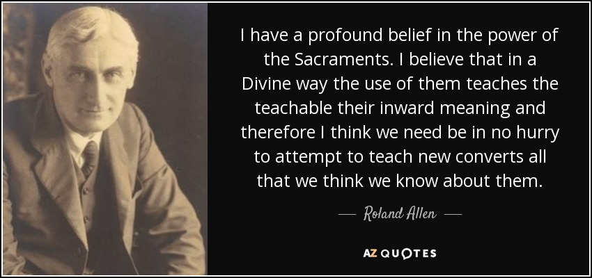 I have a profound belief in the power of the Sacraments. I believe that in a Divine way the use of them teaches the teachable their inward meaning and therefore I think we need be in no hurry to attempt to teach new converts all that we think we know about them. - Roland Allen
