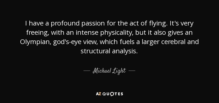 I have a profound passion for the act of flying. It's very freeing, with an intense physicality, but it also gives an Olympian, god's-eye view, which fuels a larger cerebral and structural analysis. - Michael Light