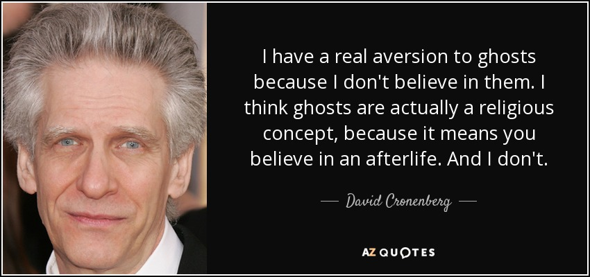 I have a real aversion to ghosts because I don't believe in them. I think ghosts are actually a religious concept, because it means you believe in an afterlife. And I don't. - David Cronenberg