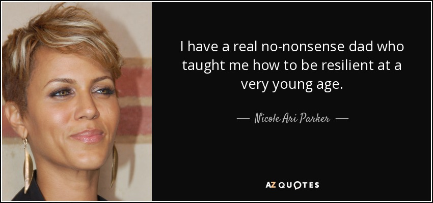 I have a real no-nonsense dad who taught me how to be resilient at a very young age. - Nicole Ari Parker